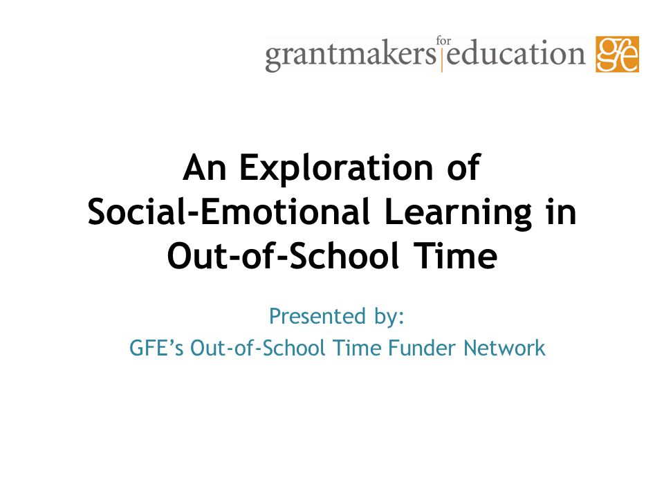 An Exploration of Social-Emotional Learning in Out-of-School Time Presented by: GFE's Out-of-School Time Funder Network