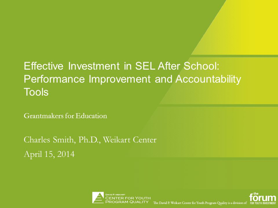 Social Emotional Learning ChallengeFebruary 12, 2014 Effective Investment in SEL After School: Performance Improvement and Accountability Tools Grantmakers for Education Charles Smith, Ph.D., Weikart Center April 15, 2014