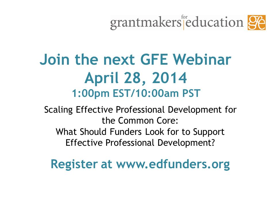 Join the next GFE Webinar April 28, 2014 1:00pm EST/10:00am PST Scaling Effective Professional Development for the Common Core: What Should Funders Look for to Support Effective Professional Development.