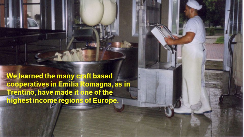 We learned the many craft based cooperatives in Emilia Romagna, as in Trentino, have made it one of the highest income regions of Europe.