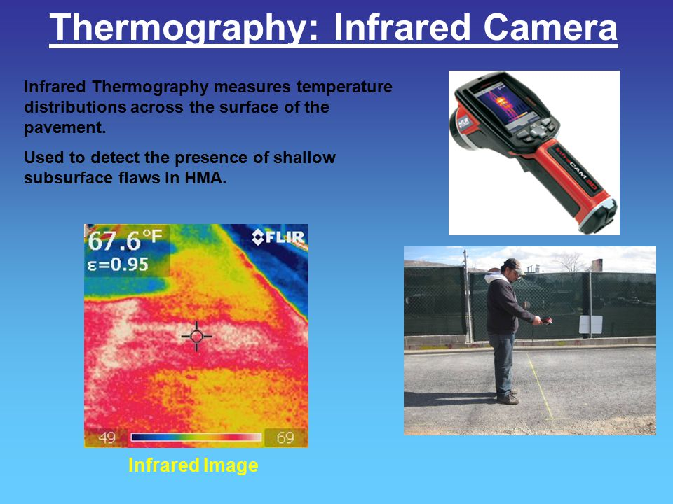 Thermography: Infrared Camera Infrared Thermography measures temperature distributions across the surface of the pavement. Used to detect the presence