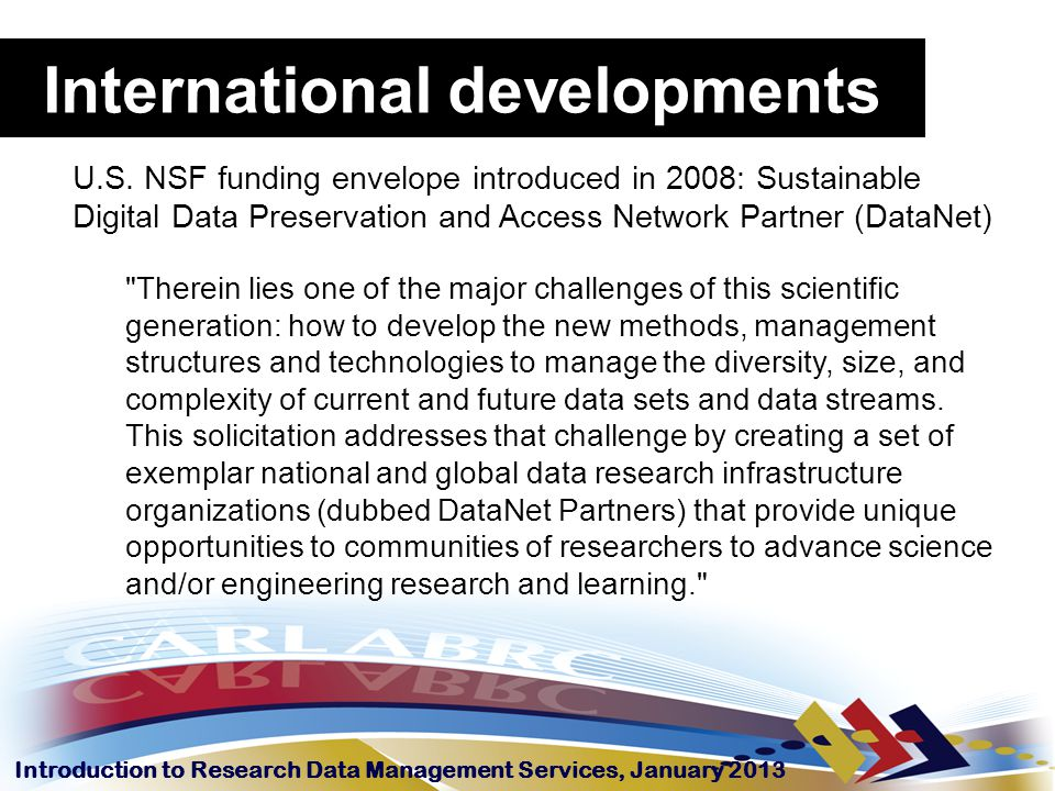 Introduction to Research Data Management Services, January 2013 International developments U.S. NSF funding envelope introduced in 2008: Sustainable D