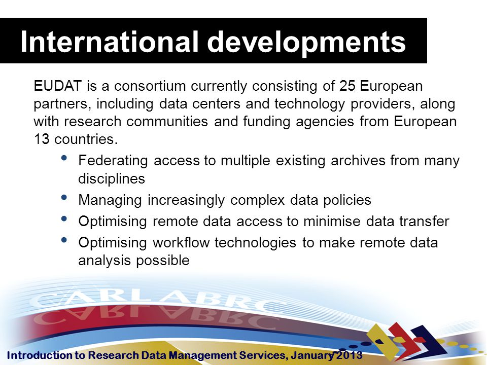 Introduction to Research Data Management Services, January 2013 EUDAT is a consortium currently consisting of 25 European partners, including data cen