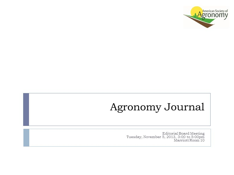 Agronomy Journal Editorial Board Meeting Tuesday, November 5, 2013, 3:00 to 5:00pm Marriott Room 10