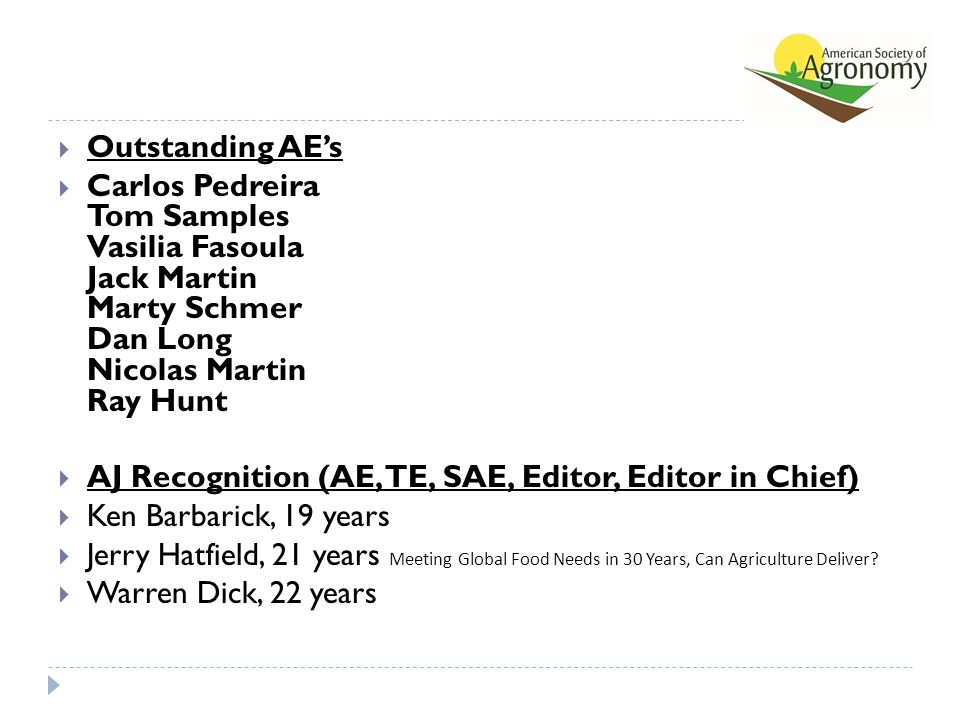  Outstanding AE's  Carlos Pedreira Tom Samples Vasilia Fasoula Jack Martin Marty Schmer Dan Long Nicolas Martin Ray Hunt  AJ Recognition (AE, TE, SAE, Editor, Editor in Chief)  Ken Barbarick, 19 years  Jerry Hatfield, 21 years Meeting Global Food Needs in 30 Years, Can Agriculture Deliver.