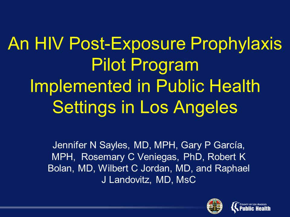 An HIV Post-Exposure Prophylaxis Pilot Program Implemented in Public Health Settings in Los Angeles Jennifer N Sayles, MD, MPH, Gary P García, MPH, Rosemary C Veniegas, PhD, Robert K Bolan, MD, Wilbert C Jordan, MD, and Raphael J Landovitz, MD, MsC