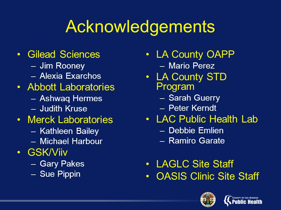 Acknowledgements Gilead Sciences –Jim Rooney –Alexia Exarchos Abbott Laboratories –Ashwaq Hermes –Judith Kruse Merck Laboratories –Kathleen Bailey –Michael Harbour GSK/Viiv –Gary Pakes –Sue Pippin LA County OAPP –Mario Perez LA County STD Program –Sarah Guerry –Peter Kerndt LAC Public Health Lab –Debbie Emlien –Ramiro Garate LAGLC Site Staff OASIS Clinic Site Staff