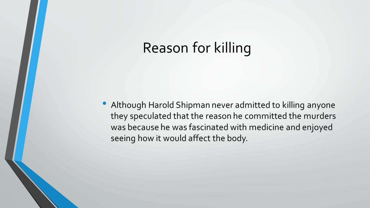 Reason for killing Although Harold Shipman never admitted to killing anyone they speculated that the reason he committed the murders was because he wa