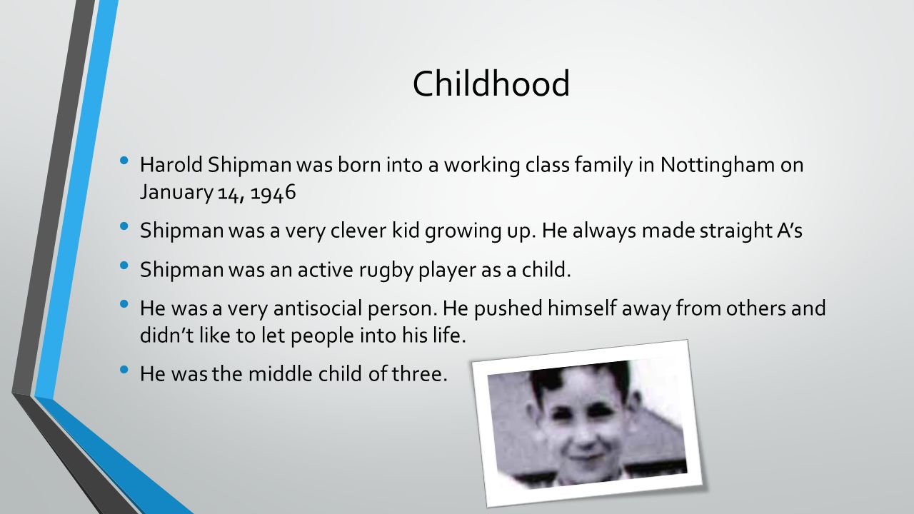 Childhood Harold Shipman was born into a working class family in Nottingham on January 14, 1946 Shipman was a very clever kid growing up. He always ma