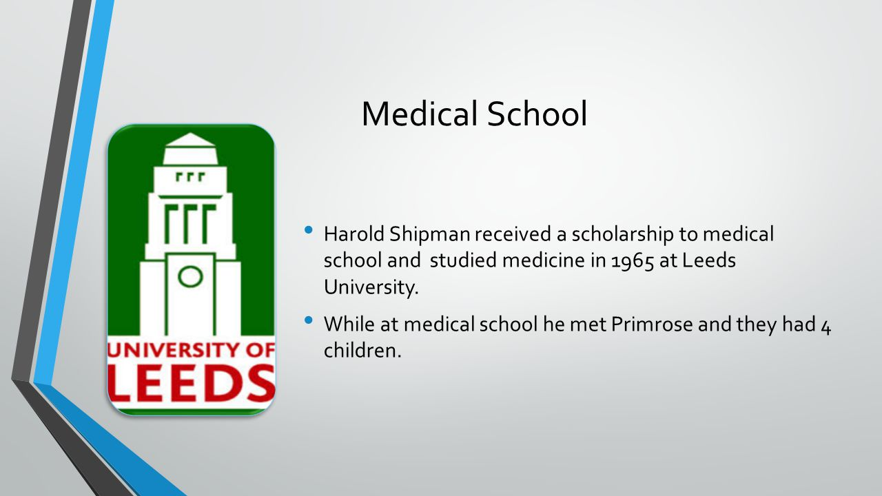 Medical School Harold Shipman received a scholarship to medical school and studied medicine in 1965 at Leeds University. While at medical school he me