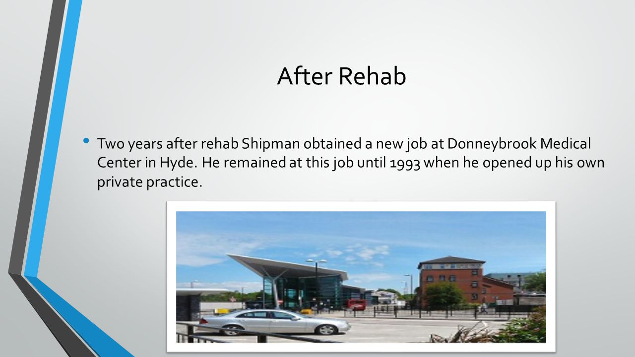 After Rehab Two years after rehab Shipman obtained a new job at Donneybrook Medical Center in Hyde. He remained at this job until 1993 when he opened