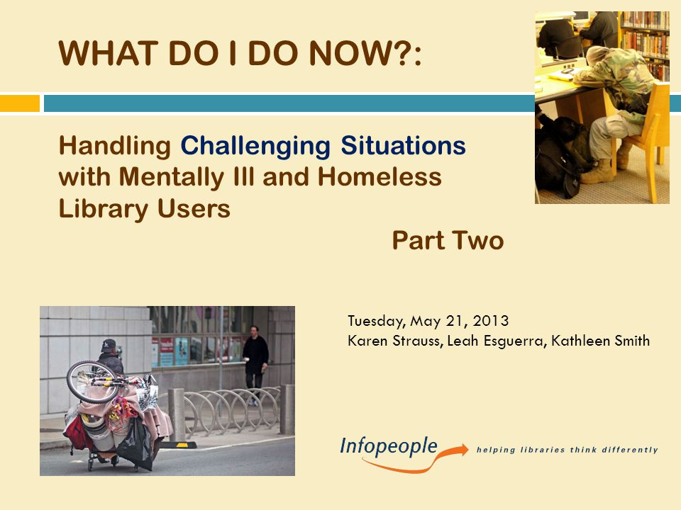 WHAT DO I DO NOW : Handling Challenging Situations with Mentally Ill and Homeless Library Users Part Two Tuesday, May 21, 2013 Karen Strauss, Leah Esguerra, Kathleen Smith