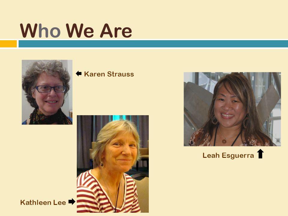 Who We Are Leah Esguerra  Karen Strauss Kathleen Lee 