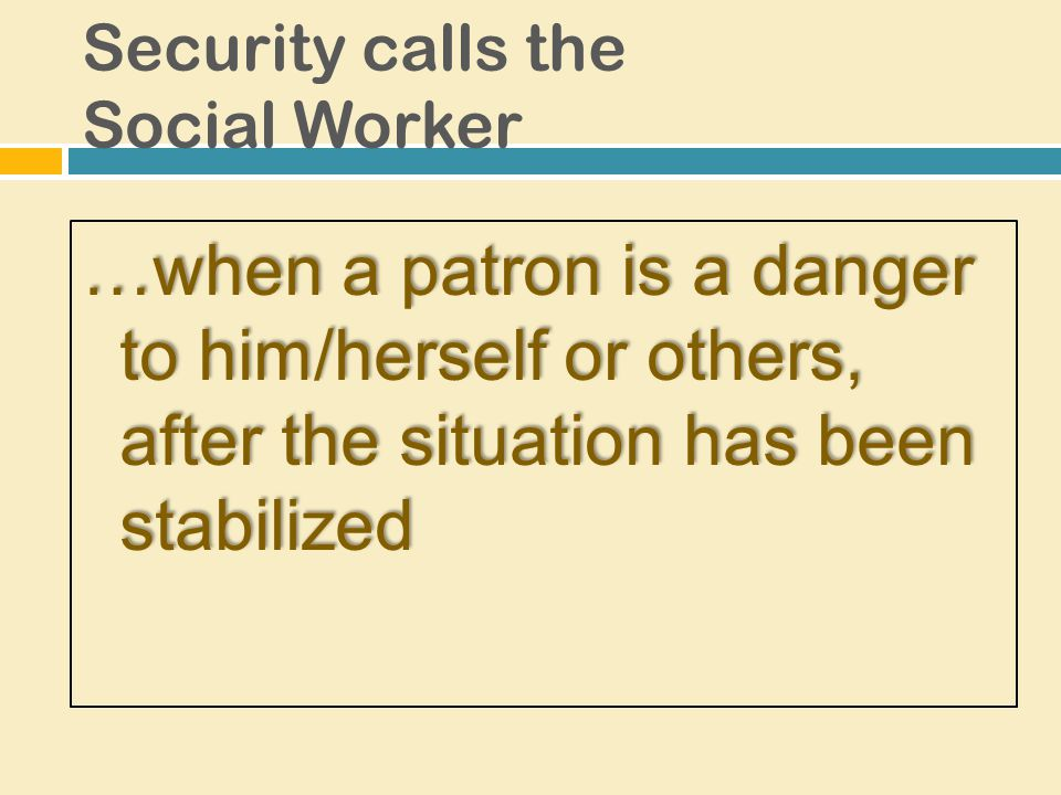 …when a patron is a danger to him/herself or others, after the situation has been stabilized Security calls the Social Worker