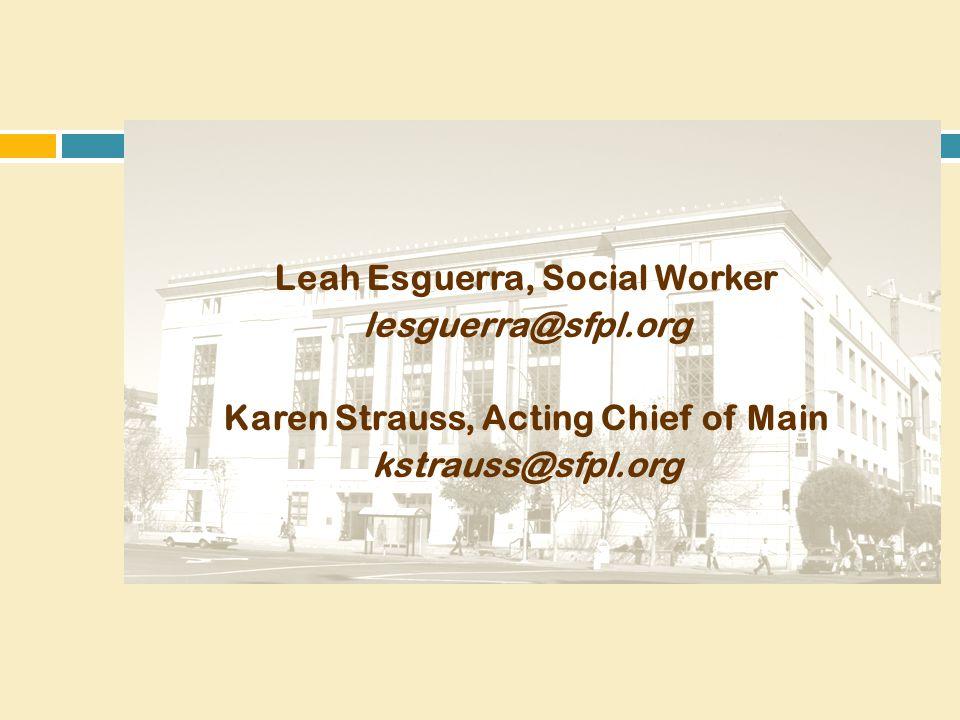 Leah Esguerra, Social Worker lesguerra@sfpl.org Karen Strauss, Acting Chief of Main kstrauss@sfpl.org
