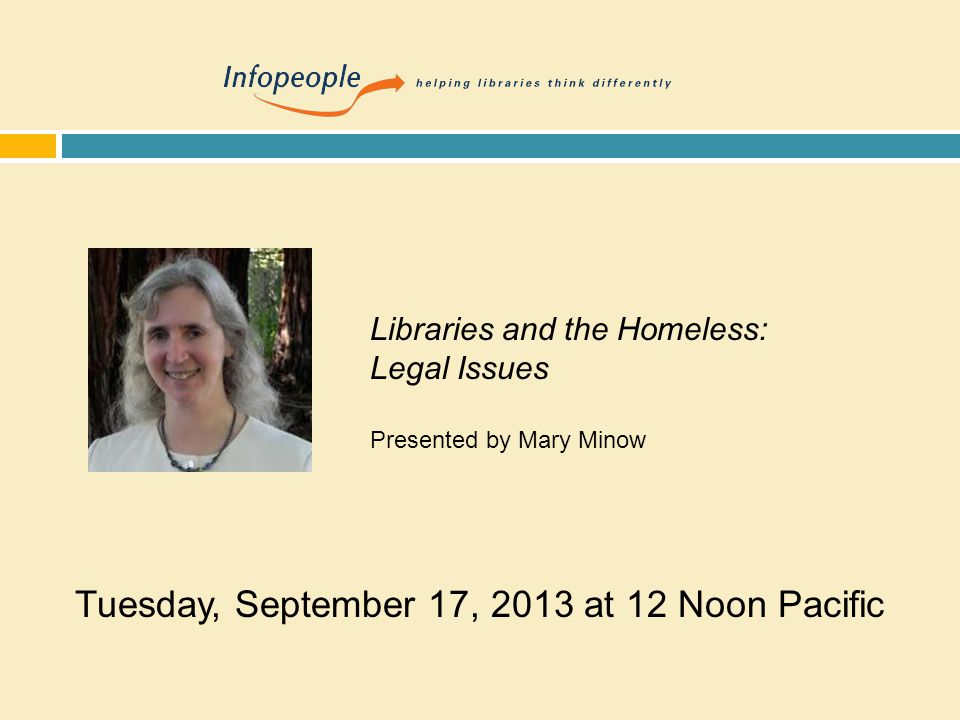 Tuesday, September 17, 2013 at 12 Noon Pacific Libraries and the Homeless: Legal Issues Presented by Mary Minow