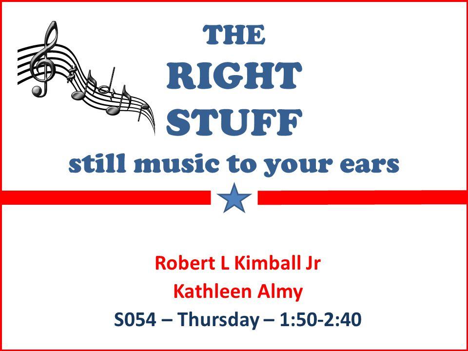 THE RIGHT STUFF still music to your ears Robert L Kimball Jr Kathleen Almy S054 – Thursday – 1:50-2:40