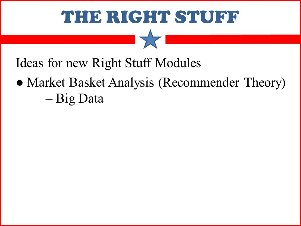 THE RIGHT STUFF Ideas for new Right Stuff Modules ● Market Basket Analysis (Recommender Theory) – Big Data