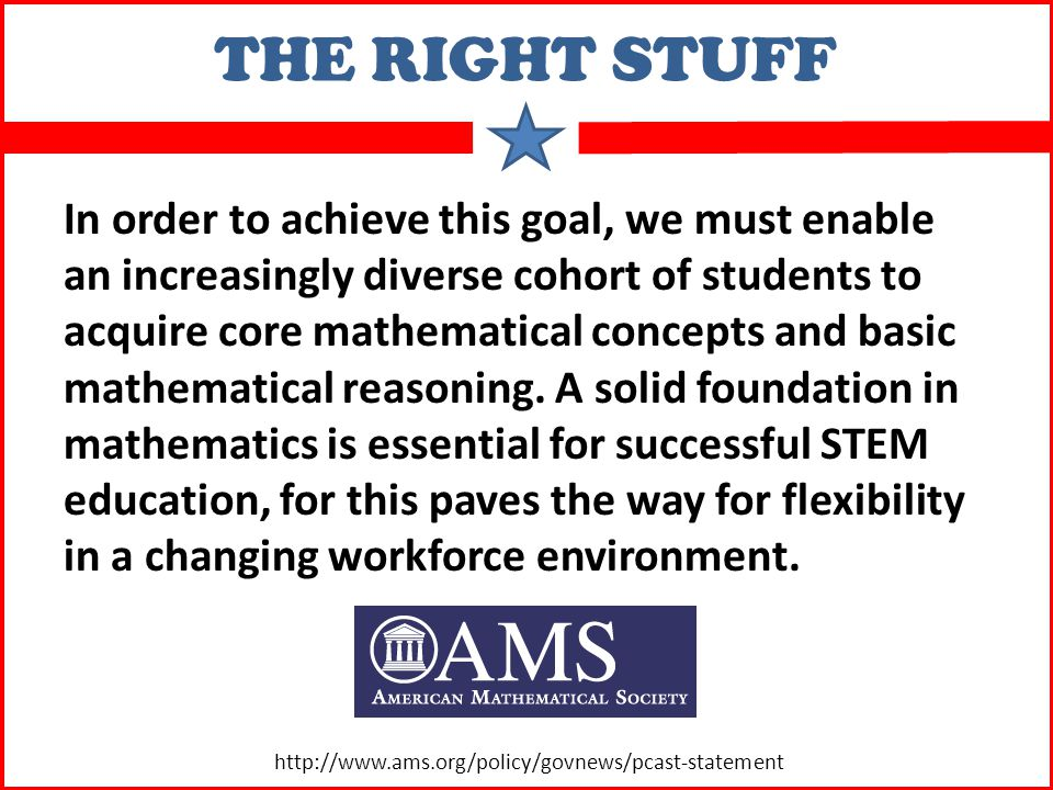 THE RIGHT STUFF In order to achieve this goal, we must enable an increasingly diverse cohort of students to acquire core mathematical concepts and basic mathematical reasoning.