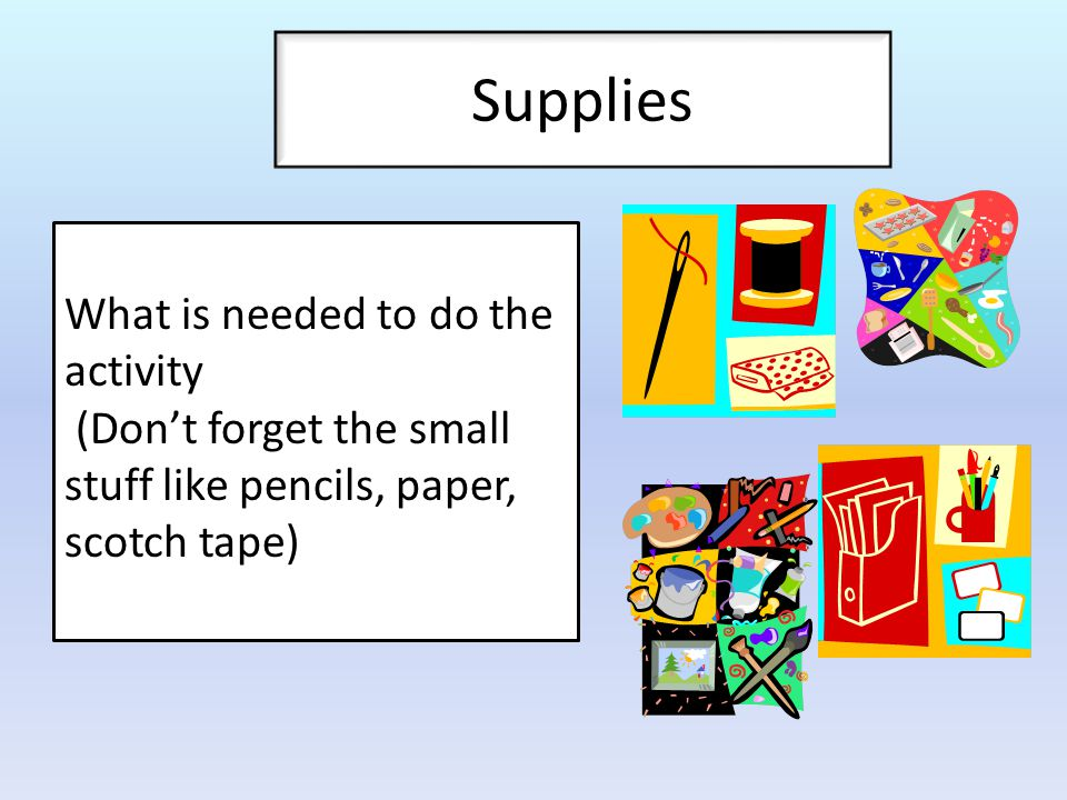 Supplies What is needed to do the activity (Don't forget the small stuff like pencils, paper, scotch tape)
