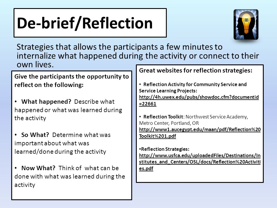 De-brief/Reflection Strategies that allows the participants a few minutes to internalize what happened during the activity or connect to their own lives.