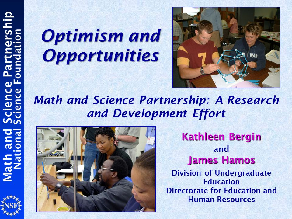Math and Science Partnership National Science Foundation Optimism and Opportunities Math and Science Partnership: A Research and Development Effort Kathleen Bergin James Hamos Kathleen Bergin and James Hamos Division of Undergraduate Education Directorate for Education and Human Resources