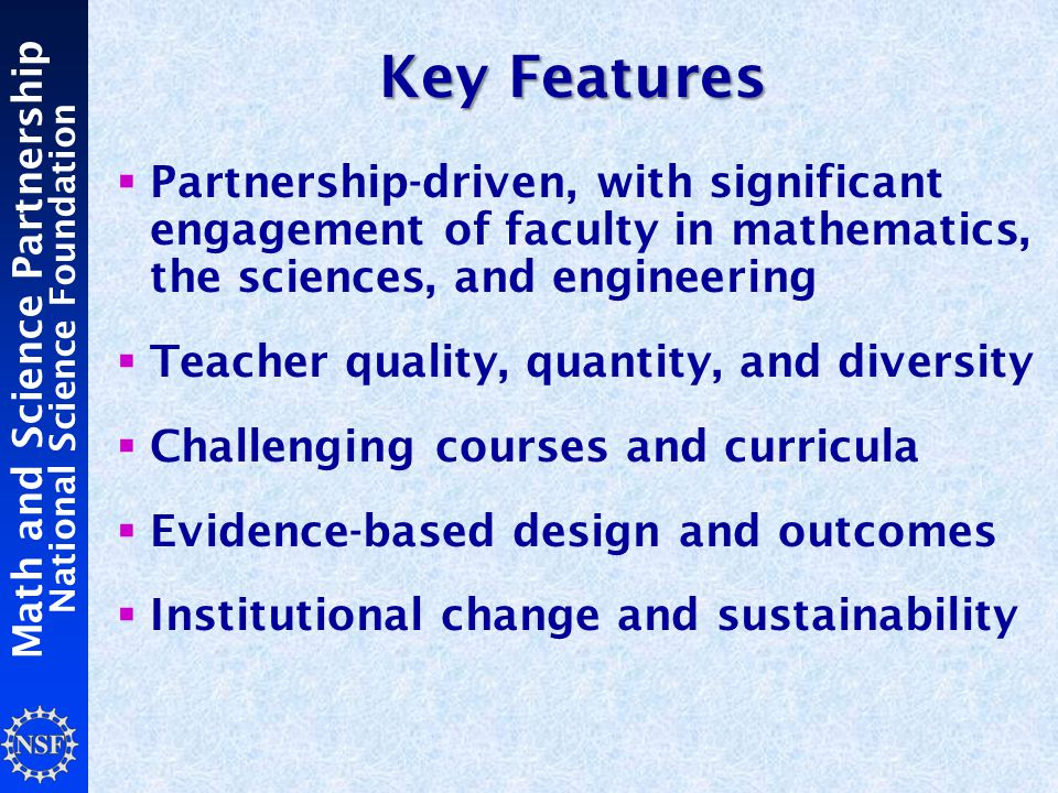 Math and Science Partnership National Science Foundation Key Features  Partnership-driven, with significant engagement of faculty in mathematics, the sciences, and engineering  Teacher quality, quantity, and diversity  Challenging courses and curricula  Evidence-based design and outcomes  Institutional change and sustainability