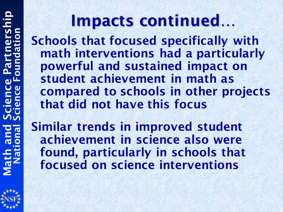 Math and Science Partnership National Science Foundation Impacts continued… Schools that focused specifically with math interventions had a particularly powerful and sustained impact on student achievement in math as compared to schools in other projects that did not have this focus Similar trends in improved student achievement in science also were found, particularly in schools that focused on science interventions