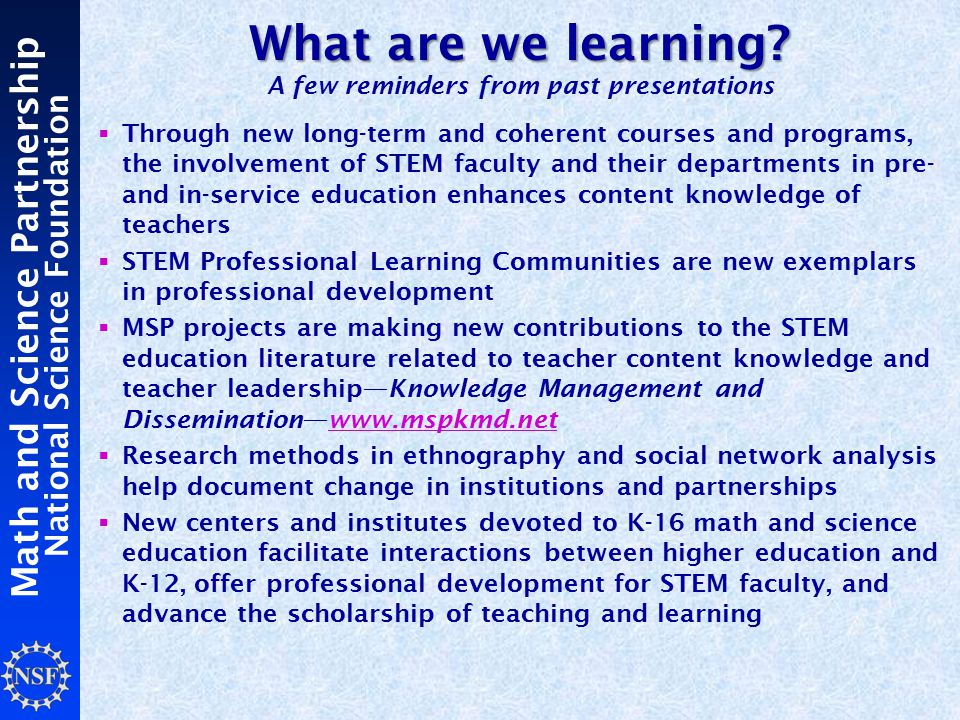 Math and Science Partnership National Science Foundation  Through new long-term and coherent courses and programs, the involvement of STEM faculty and their departments in pre- and in-service education enhances content knowledge of teachers  STEM Professional Learning Communities are new exemplars in professional development  MSP projects are making new contributions to the STEM education literature related to teacher content knowledge and teacher leadership—Knowledge Management and Dissemination—www.mspkmd.net  Research methods in ethnography and social network analysis help document change in institutions and partnerships  New centers and institutes devoted to K-16 math and science education facilitate interactions between higher education and K-12, offer professional development for STEM faculty, and advance the scholarship of teaching and learning What are we learning.