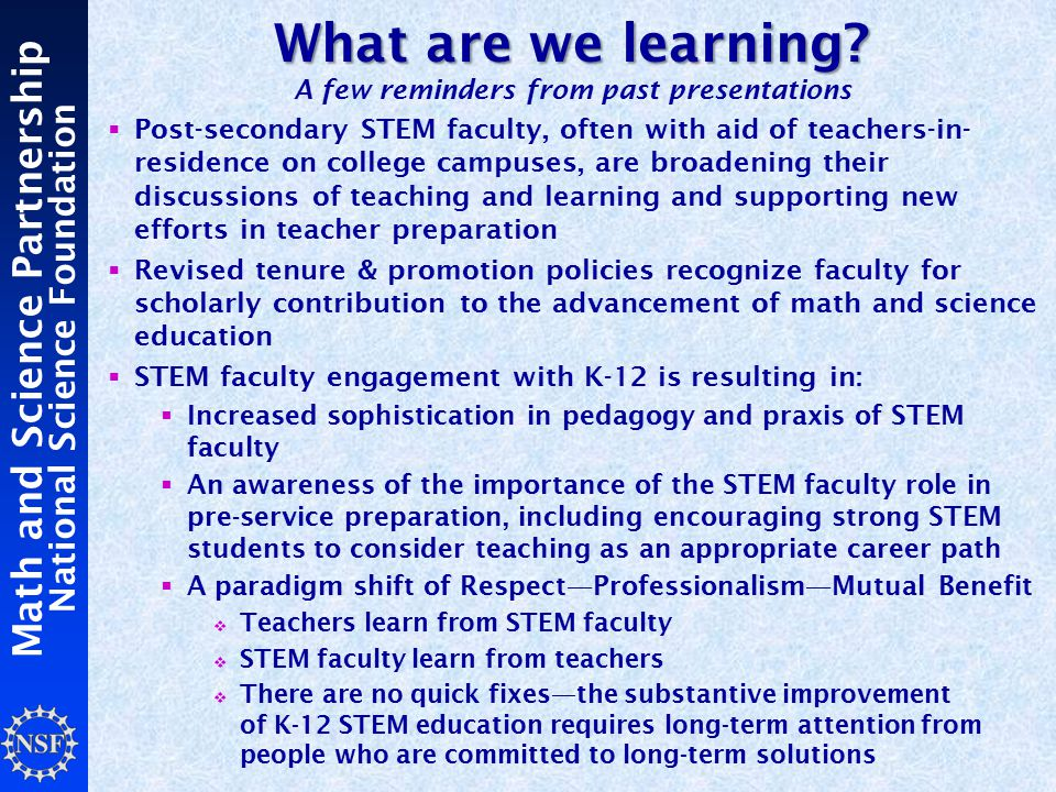 Math and Science Partnership National Science Foundation  Post-secondary STEM faculty, often with aid of teachers-in- residence on college campuses, are broadening their discussions of teaching and learning and supporting new efforts in teacher preparation  Revised tenure & promotion policies recognize faculty for scholarly contribution to the advancement of math and science education  STEM faculty engagement with K-12 is resulting in:  Increased sophistication in pedagogy and praxis of STEM faculty  An awareness of the importance of the STEM faculty role in pre-service preparation, including encouraging strong STEM students to consider teaching as an appropriate career path  A paradigm shift of Respect—Professionalism—Mutual Benefit  Teachers learn from STEM faculty  STEM faculty learn from teachers  There are no quick fixes—the substantive improvement of K-12 STEM education requires long-term attention from people who are committed to long-term solutions What are we learning.