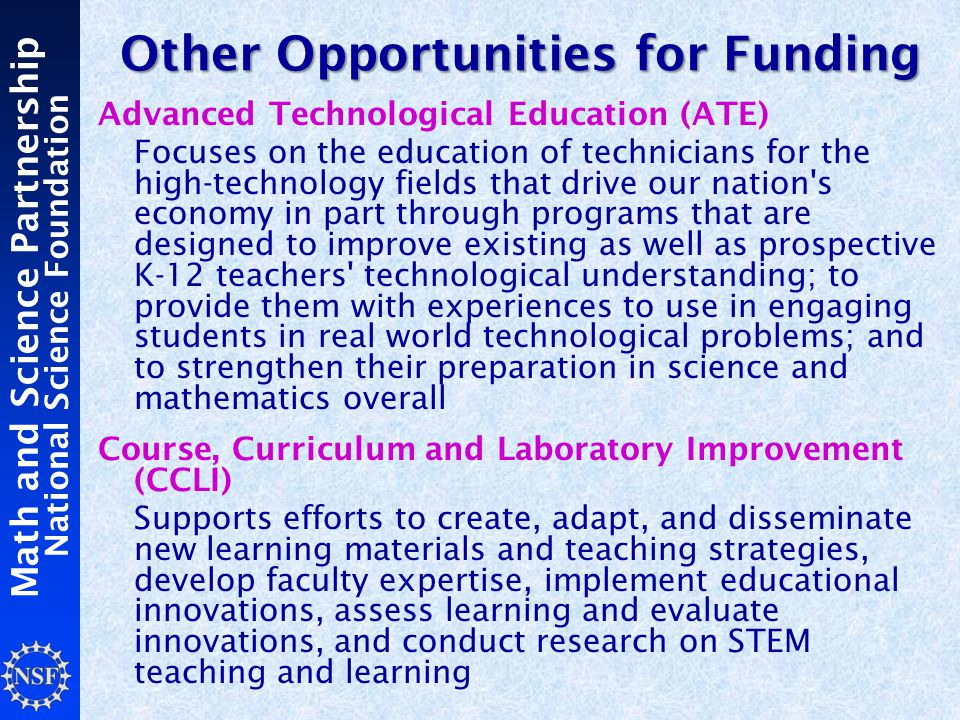 Math and Science Partnership National Science Foundation Other Opportunities for Funding Advanced Technological Education (ATE) Focuses on the education of technicians for the high-technology fields that drive our nation s economy in part through programs that are designed to improve existing as well as prospective K-12 teachers technological understanding; to provide them with experiences to use in engaging students in real world technological problems; and to strengthen their preparation in science and mathematics overall Course, Curriculum and Laboratory Improvement (CCLI) Supports efforts to create, adapt, and disseminate new learning materials and teaching strategies, develop faculty expertise, implement educational innovations, assess learning and evaluate innovations, and conduct research on STEM teaching and learning