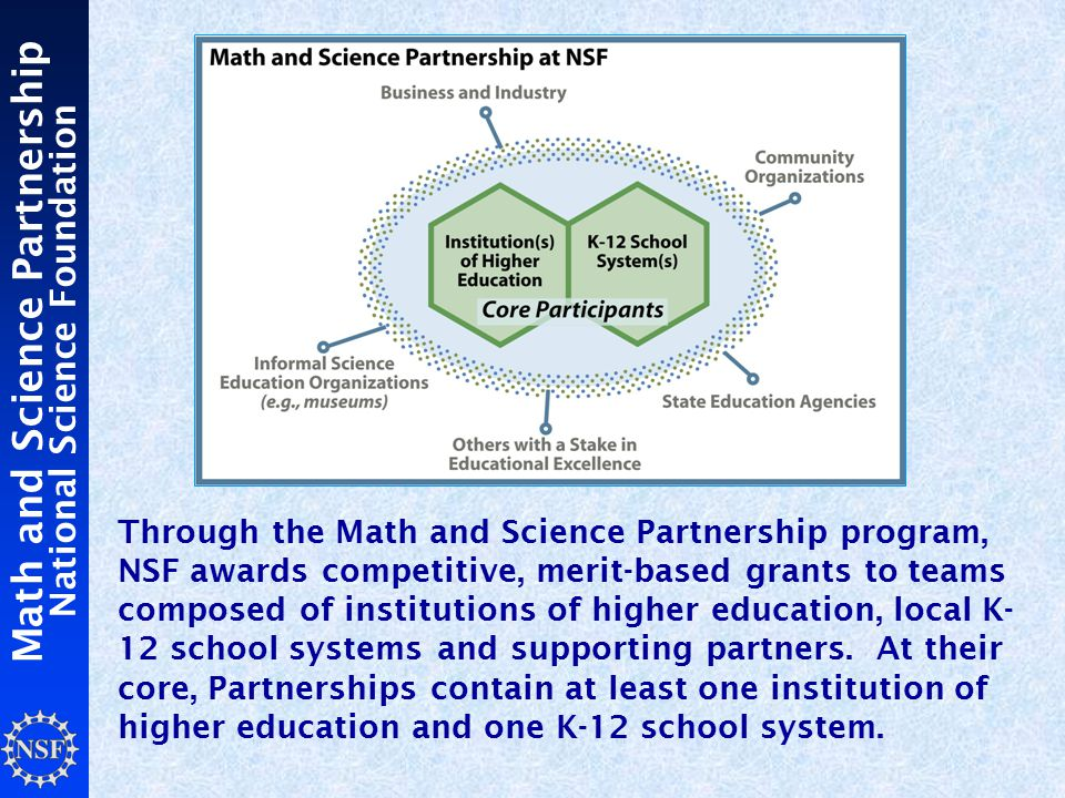 Math and Science Partnership National Science Foundation Through the Math and Science Partnership program, NSF awards competitive, merit-based grants to teams composed of institutions of higher education, local K- 12 school systems and supporting partners.