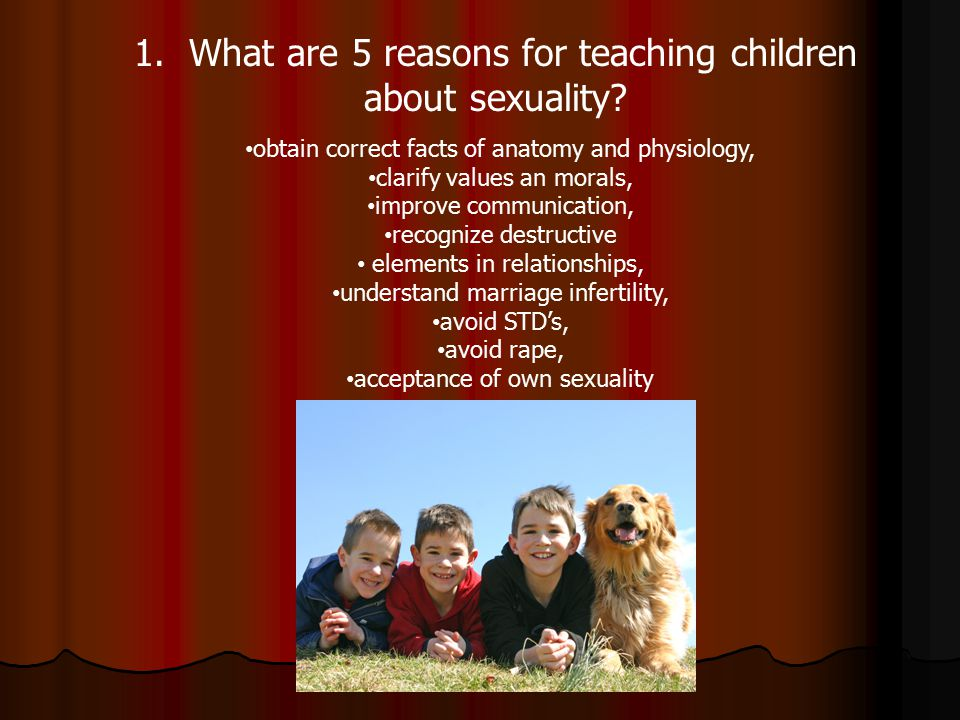 1. What are 5 reasons for teaching children about sexuality? obtain correct facts of anatomy and physiology, clarify values an morals, improve communi