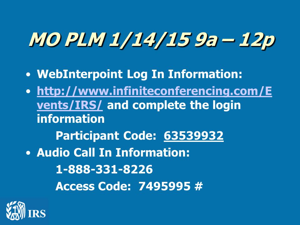 MO PLM 1/14/15 9a – 12p WebInterpoint Log In Information: http://www.infiniteconferencing.com/E vents/IRS/ and complete the login informationhttp://ww