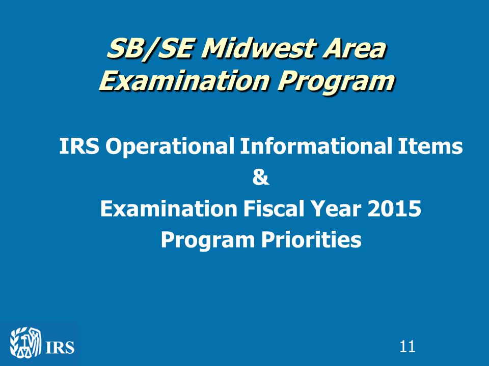 IRS Operational Informational Items & Examination Fiscal Year 2015 Program Priorities SB/SE Midwest Area Examination Program 11