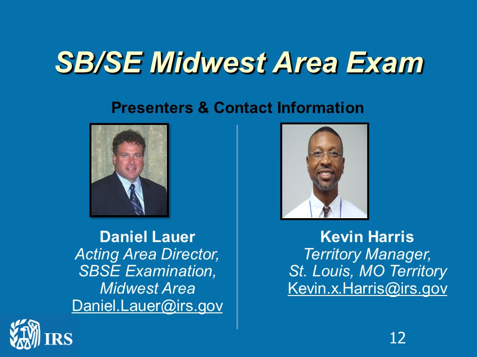 SB/SE Midwest Area Exam Presenters & Contact Information Daniel Lauer Acting Area Director, SBSE Examination, Midwest Area Daniel.Lauer@irs.gov Kevin Harris Territory Manager, St.
