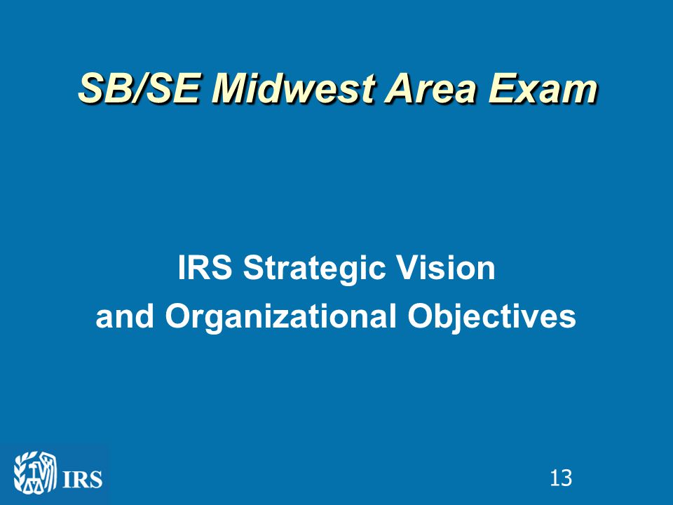 IRS Strategic Vision and Organizational Objectives SB/SE Midwest Area Exam 13