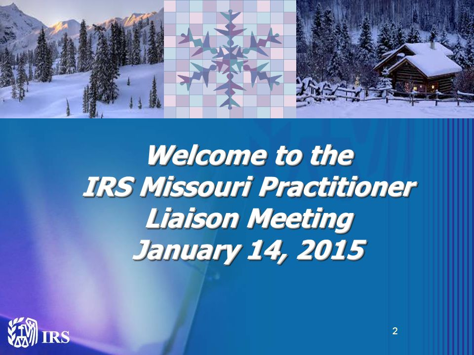 Welcome to the IRS Missouri Practitioner Liaison Meeting January 14, 2015 Welcome to the IRS Missouri Practitioner Liaison Meeting January 14, 2015 2