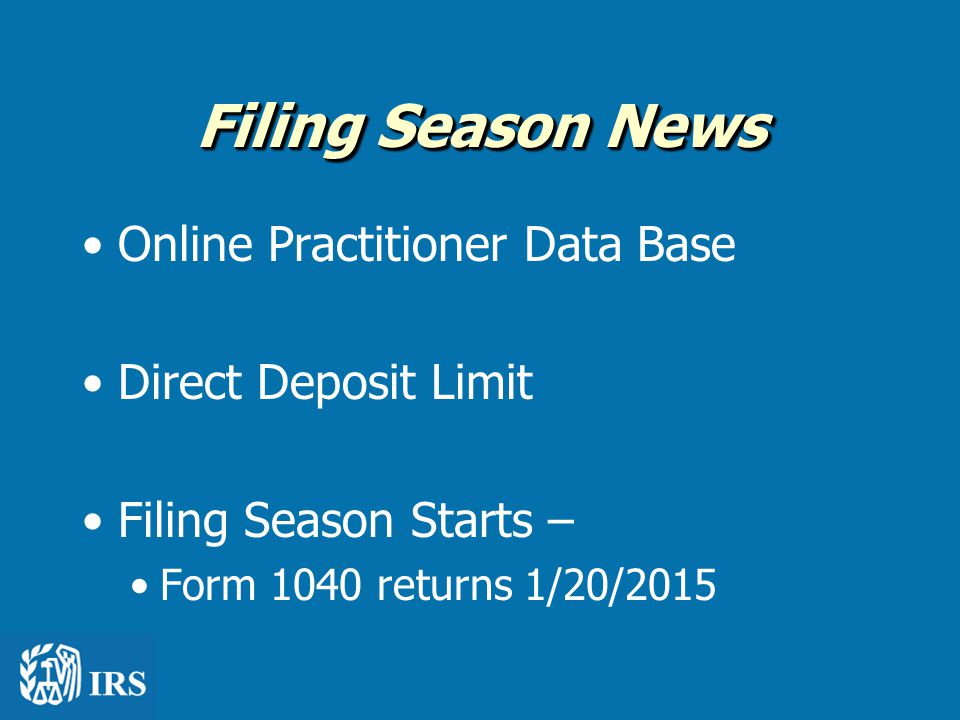 Filing Season News Online Practitioner Data Base Direct Deposit Limit Filing Season Starts – Form 1040 returns 1/20/2015