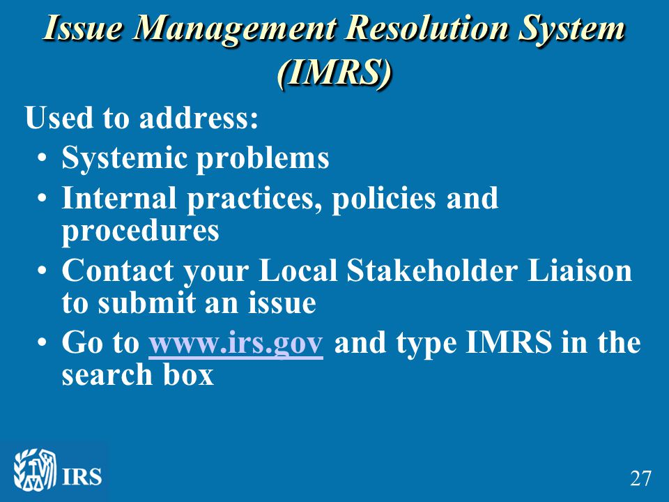 Issue Management Resolution System (IMRS) Used to address: Systemic problems Internal practices, policies and procedures Contact your Local Stakeholde