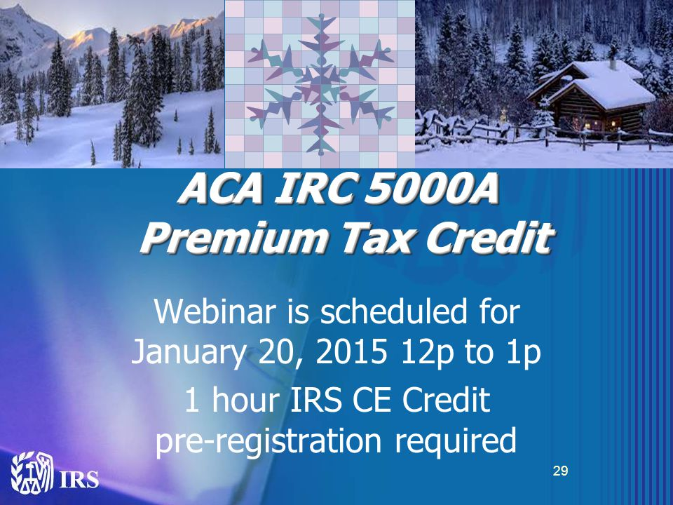 ACA IRC 5000A Premium Tax Credit 29 Webinar is scheduled for January 20, 2015 12p to 1p 1 hour IRS CE Credit pre-registration required