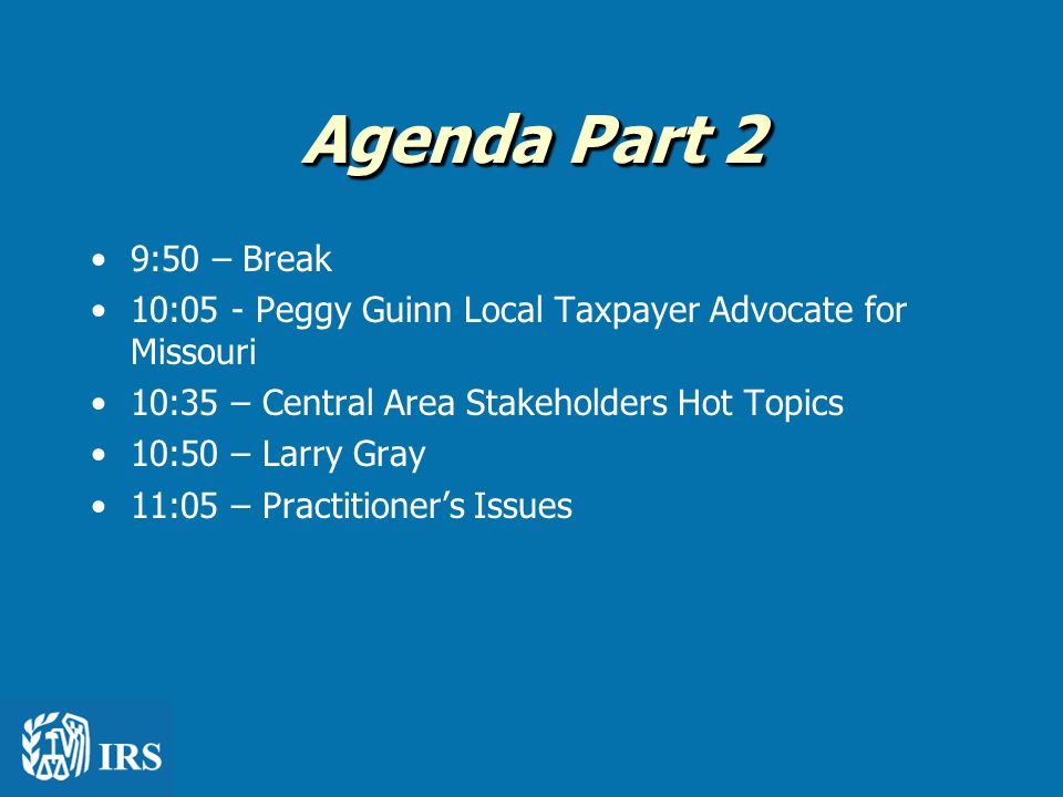 Agenda Part 2 9:50 – Break 10:05 - Peggy Guinn Local Taxpayer Advocate for Missouri 10:35 – Central Area Stakeholders Hot Topics 10:50 – Larry Gray 11:05 – Practitioner's Issues