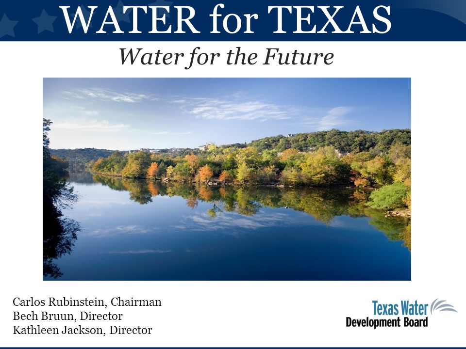 WATER for TEXAS Water for the Future Carlos Rubinstein, Chairman Bech Bruun, Director Kathleen Jackson, Director