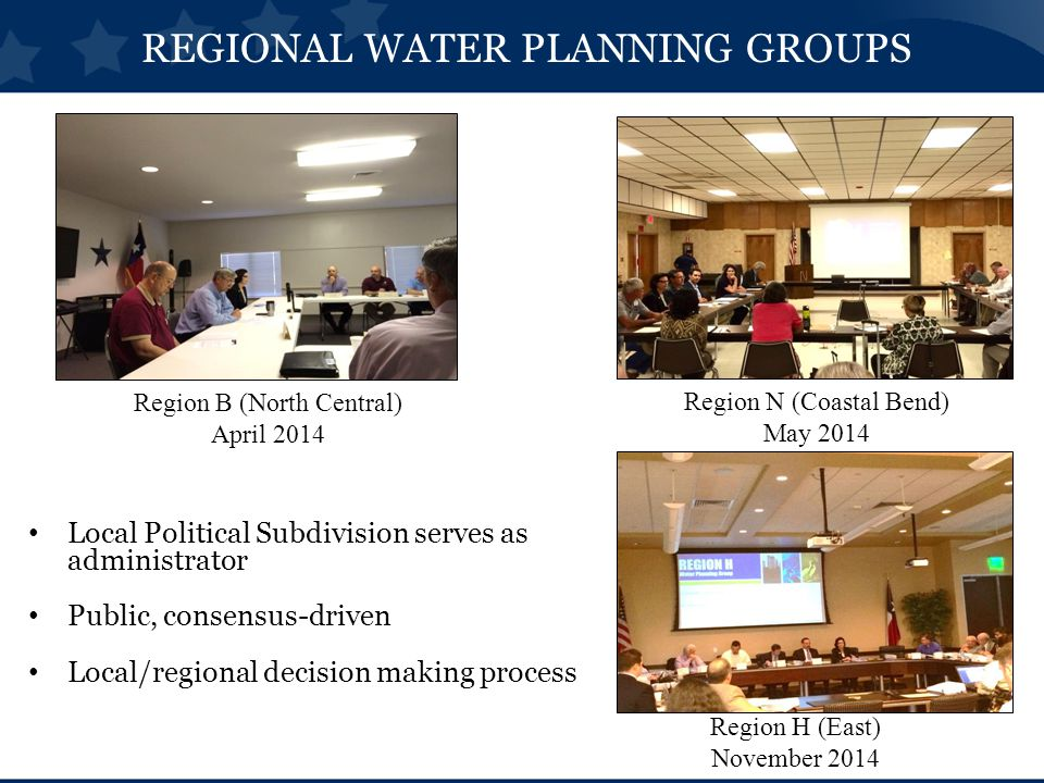 Local Political Subdivision serves as administrator Public, consensus-driven Local/regional decision making process REGIONAL WATER PLANNING GROUPS Region N (Coastal Bend) May 2014 Region B (North Central) April 2014 Region H (East) November 2014