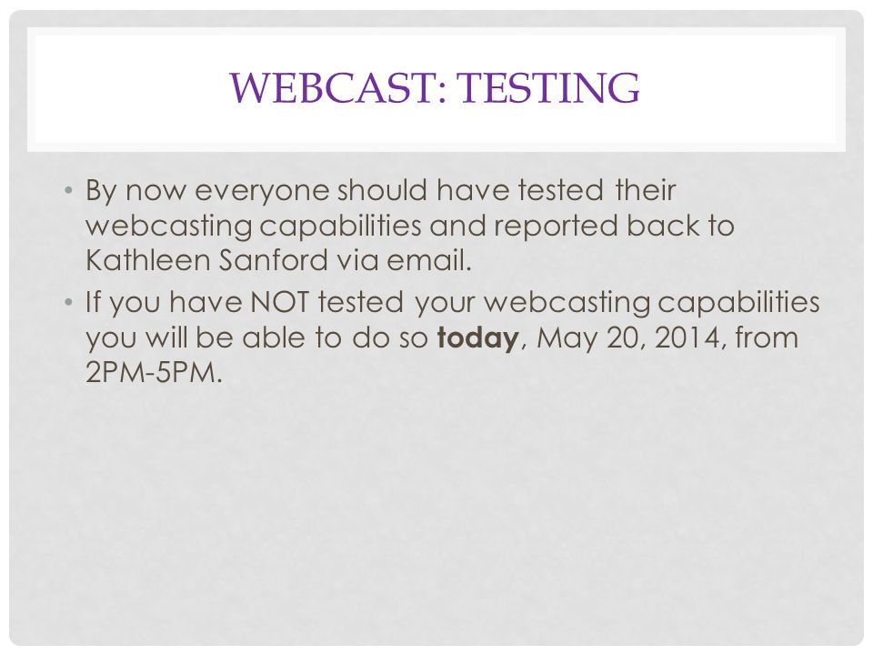 WEBCAST: TESTING By now everyone should have tested their webcasting capabilities and reported back to Kathleen Sanford via email.