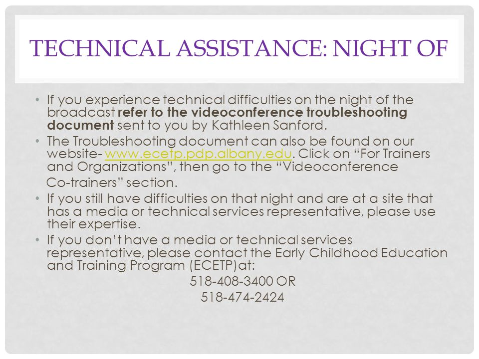 TECHNICAL ASSISTANCE: NIGHT OF If you experience technical difficulties on the night of the broadcast refer to the videoconference troubleshooting document sent to you by Kathleen Sanford.
