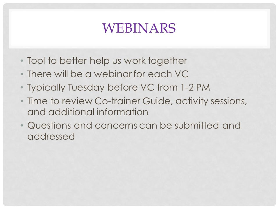WEBINARS Tool to better help us work together There will be a webinar for each VC Typically Tuesday before VC from 1-2 PM Time to review Co-trainer Guide, activity sessions, and additional information Questions and concerns can be submitted and addressed