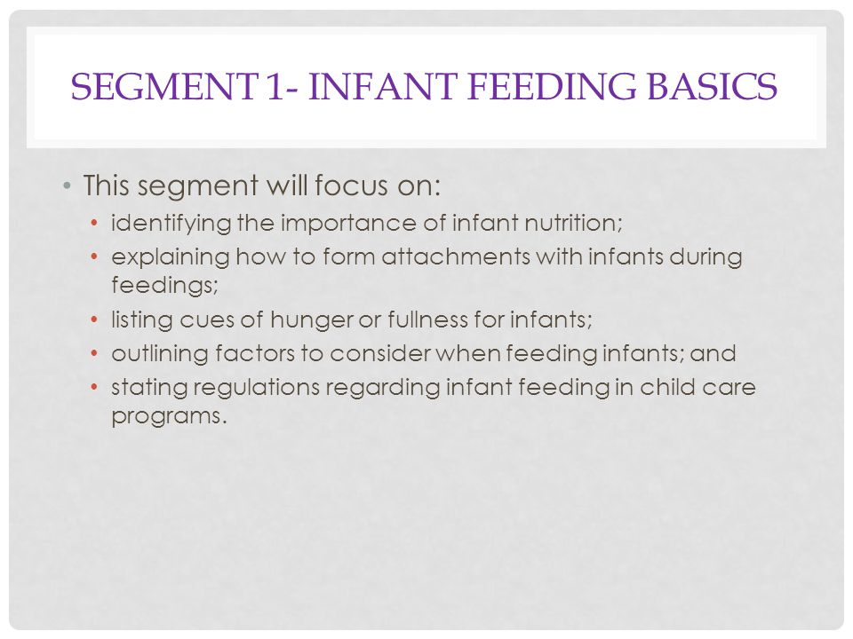 SEGMENT 1- INFANT FEEDING BASICS This segment will focus on: identifying the importance of infant nutrition; explaining how to form attachments with infants during feedings; listing cues of hunger or fullness for infants; outlining factors to consider when feeding infants; and stating regulations regarding infant feeding in child care programs.