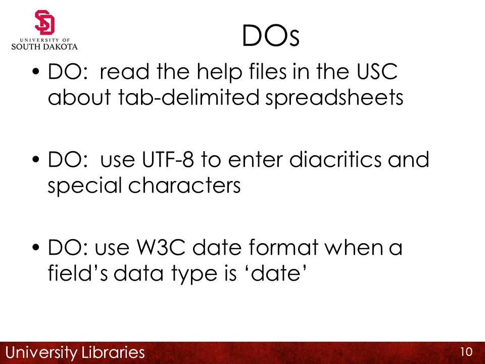 University Libraries DOs DO: read the help files in the USC about tab-delimited spreadsheets DO: use UTF-8 to enter diacritics and special characters DO: use W3C date format when a field's data type is 'date' 10