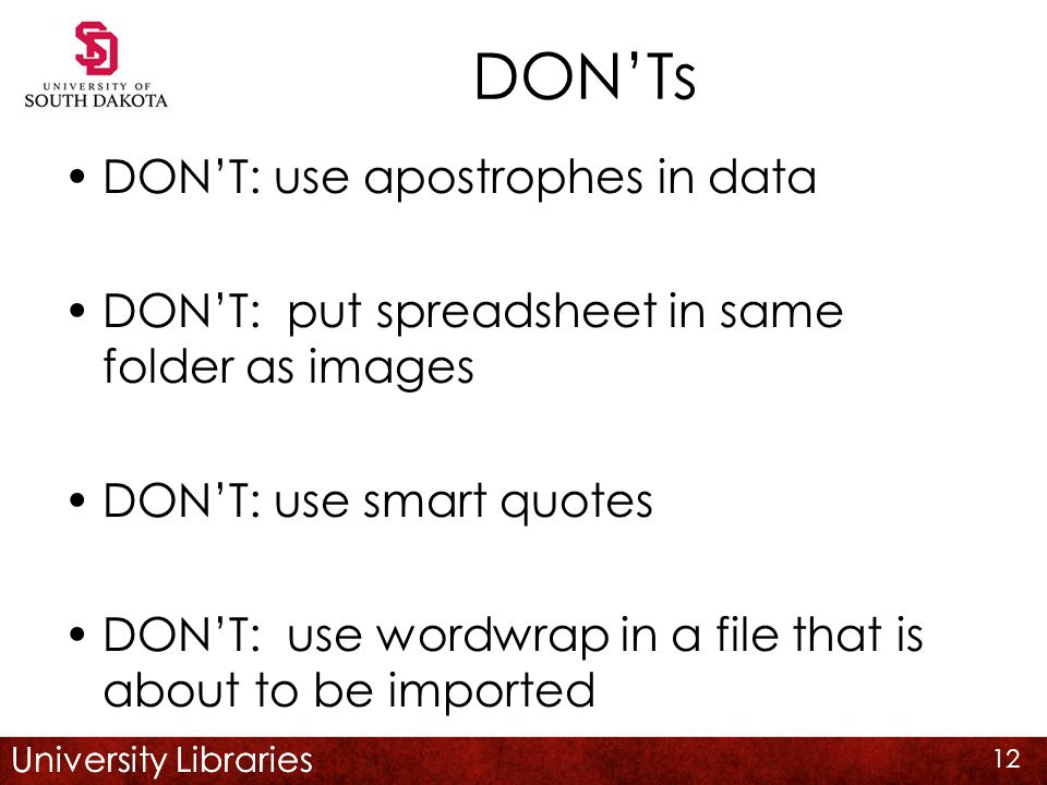 University Libraries DON'Ts DON'T: use apostrophes in data DON'T: put spreadsheet in same folder as images DON'T: use smart quotes DON'T: use wordwrap in a file that is about to be imported 12